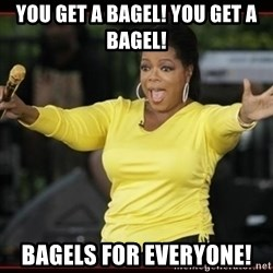 Overly-Excited Oprah!!!  - You get a bagel! You get a bagel!  Bagels for everyone!