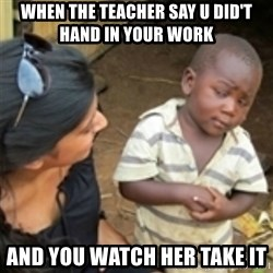 Skeptical african kid  - When the teacher say u did't hand in your work  And you watch her take it