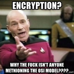 Why the fuck - ENCRYPTION?  WHY THE FUCK ISN'T ANYONE METNIONING THE OSI MODEL????
