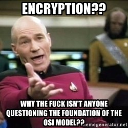 Why the fuck - ENCRYPTION?? WHY THE FUCK ISN'T ANYONE QUESTIONING THE FOUNDATION OF THE OSI MODEL??