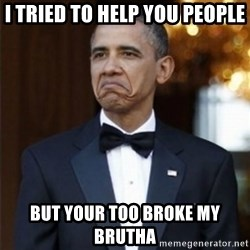 Not Bad Obama - I tried to help you people but your too broke my brutha