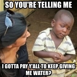 Skeptical african kid  - SO you're telling me  I gotta pay y'all to keep giving me water?