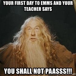 You shall not pass - your first day to emms and your teacher says you shall not paasss!!!