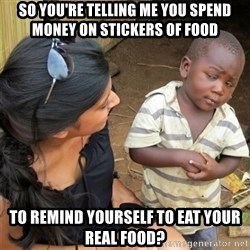 So You're Telling me - SO YOU'RE TELLING ME YOU SPEND MONEY ON STICKERS OF FOOD TO REMIND YOURSELF TO EAT YOUR REAL FOOD?