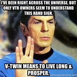 Spock - I've Been Right Across the Universe, But Only VTR Owners Seem To Understand This Hand Sign. V-Twin Means To Live Long & Prosper.