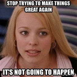 mean girls - Stop trying to make things Great Again It's not going to happen