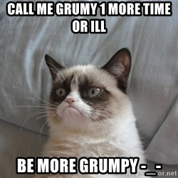 Grumpy Cat  - CALL ME GRUMY 1 MORE TIME OR ILL  be more grumpy -_-