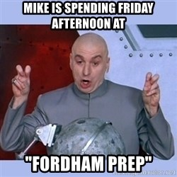 "Dr Evil meme - Mike is spending Friday Afternoon at ""Fordham Prep"""