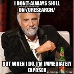 i dont always - I don't always shill on /qresearch/ But when i do, I'm immediately exposed
