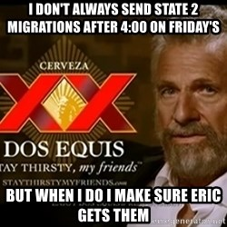 Dos Equis Man - I don't always send state 2 migrations after 4:00 on Friday's but when I do I make sure Eric gets them