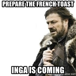 Prepare yourself - prepare the french toast inga is coming