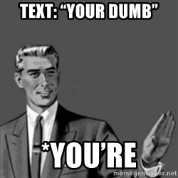"""Correction Guy - Text: """"your dumb"""" *you're"""
