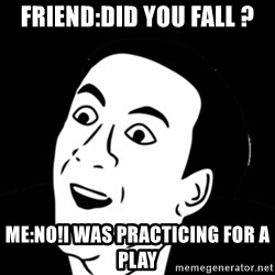 you don't say meme - friend:did you fall ? me:no!i was practicing for a play