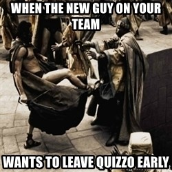 sparta kick - when the new guy on your team wants to leave quizzo early
