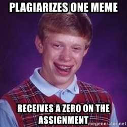 Bad Luck Brian - Plagiarizes one meme receives a zero on the assignment