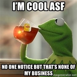 Kermit The Frog Drinking Tea - I'm cool asf  No one notice but that's none of my business