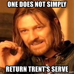 One Does Not Simply - One Does Not Simply Return Trent's Serve