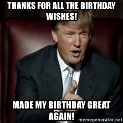 Donald Trump - Thanks for all the birthday wishes! Made my birthday great again!