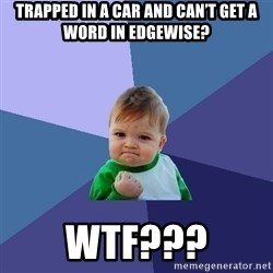 Success Kid - Trapped in a car and can't get a word in edgewise? WTF???