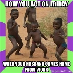 african kids dancing - How you act on Friday When your husband comes home from work