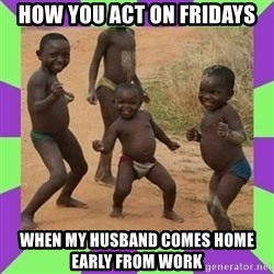african kids dancing - How you act on Fridays When my husband comes home early from work