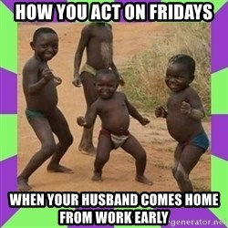 african kids dancing - How you act on Fridays When your husband comes home from work early