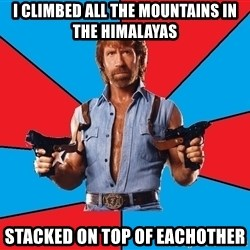 Chuck Norris  - i climbed all the mountains in the Himalayas  stacked on top of eachother