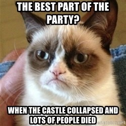 Grumpy Cat  - the best part of the party? when the castle collapsed and lots of people died
