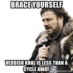 Winter is Coming - brace yourself veddish khal is less than a cycle away