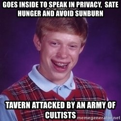 Bad Luck Brian - goes inside to speak in privacy,  sate hunger and avoid sunburn tavern attacked by an army of cultists