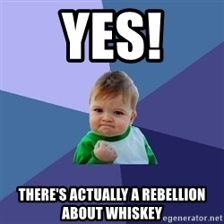 Success Kid - yes! there's actually a rebellion about whiskey