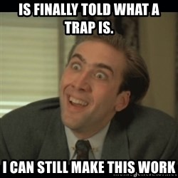 Nick Cage - Is finally told what a trap is. I can still make this work