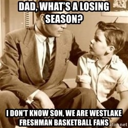 father son  - Dad, what's a losing season? I don't know son, we are Westlake freshman basketball fans