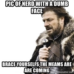 Winter is Coming - pic of nerd with a dumb face brace yourselfs the meams are are coming