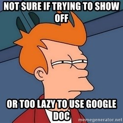 Futurama Fry - Not sure if trying to show off Or too lazy to use google doc