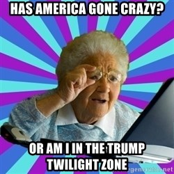 old lady - Has America Gone Crazy? Or Am I In The trump Twilight Zone