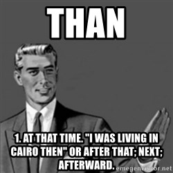 """Correction Guy - Than 1. at that time. """"I was living in Cairo then"""" OR after that; next; afterward."""