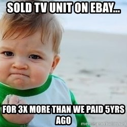 fist pump baby - Sold TV unit on ebay... for 3x more than we paid 5yrs ago