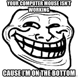Trollface - Your computer mouse isn't working Cause I'm on the bottom