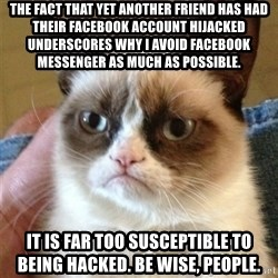 Grumpy Cat  - The fact that yet another friend has had their Facebook account hijacked underscores why I avoid Facebook messenger as much as possible. It is far too susceptible to being hacked. Be wise, people.