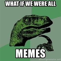 Philosoraptor - What if we were all memes