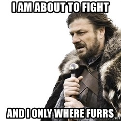 Winter is Coming - I am about to fight And I only where FURRS