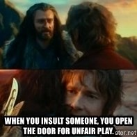 Never Have I Been So Wrong - When you insult someone, you open the door for unfair play.