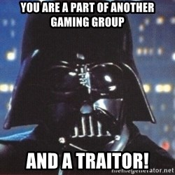 Darth Vader - You are a part of another gaming group And a traitor!