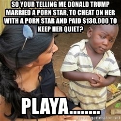 So You're Telling me - So your telling me Donald Trump married a porn star, to cheat on her with a porn star and paid $130,000 to keep her quiet? Playa........