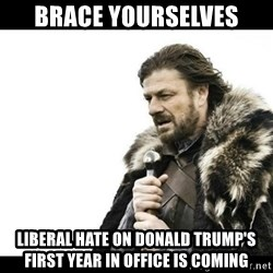 Winter is Coming - BRACE YOURSELVES Liberal hate on donald trump's first year in office is coming