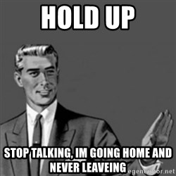 Correction Guy - HOLD UP Stop Talking, im going home and never leaveing