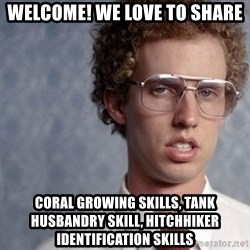 Napoleon Dynamite - welcome! we love to share coral growing skills, tank husbandry skill, hitchhiker identification skills