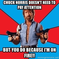 Chuck Norris  - Chuck Norris Doesn't Need To Pay Attention  But You Do Because I'm On Fire!!