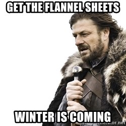 Winter is Coming - Get the flannel sheets Winter is coming